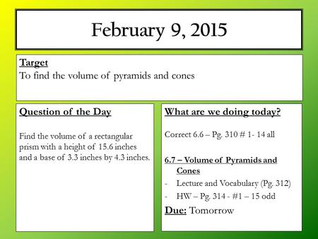 February 9, 2015 What are we doing today? Correct 6.6 – Pg. 310 # 1- 14 all 6.7 – Volume of Pyramids and Cones -Lecture and Vocabulary (Pg. 312) -HW –
