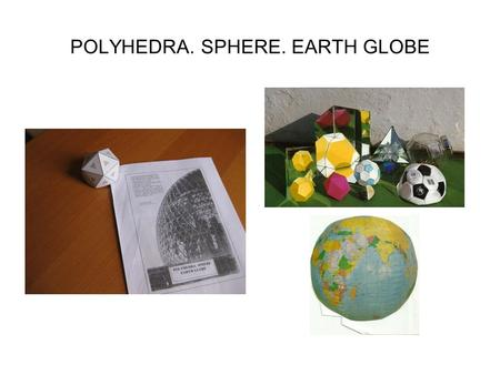 POLYHEDRA. SPHERE. EARTH GLOBE. We can classify three-dimensional shapes in two big groups: polyhedra and bodies with curved surface. Also they can be.