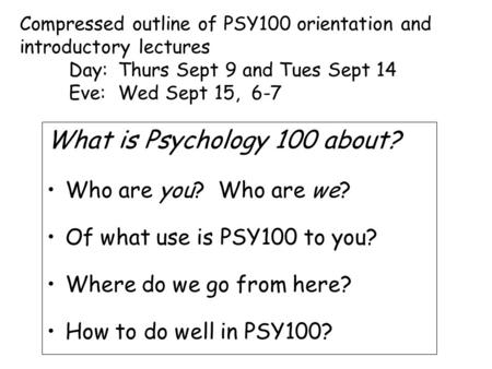 What is Psychology 100 about? Who are you? Who are we? Of what use is PSY100 to you? Where do we go from here? How to do well in PSY100? Compressed outline.