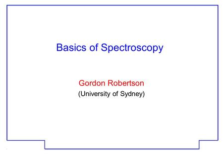 JGR 19 Apr 2001 1 Basics of Spectroscopy Gordon Robertson (University of Sydney)