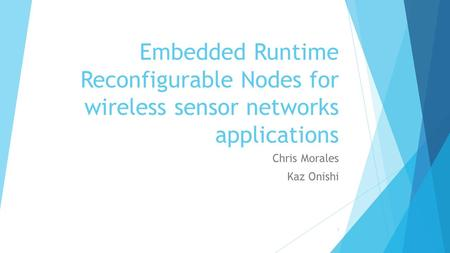 Embedded Runtime Reconfigurable Nodes for wireless sensor networks applications Chris Morales Kaz Onishi 1.