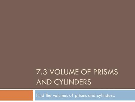 7.3 VOLUME OF PRISMS AND CYLINDERS Find the volumes of prisms and cylinders.