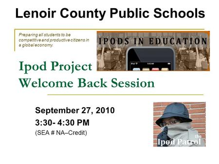 Ipod Project Welcome Back Session September 27, 2010 3:30- 4:30 PM (SEA # NA–Credit) Lenoir County Public Schools Preparing all students to be competitive.