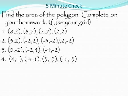 5 Minute Check Find the area of the polygon. Complete on your homework. (Use your grid) 1. (8,2), (8,7), (2,7), (2,2) 2. (3,2), (-2,2), (-3,-2),(2,-2)