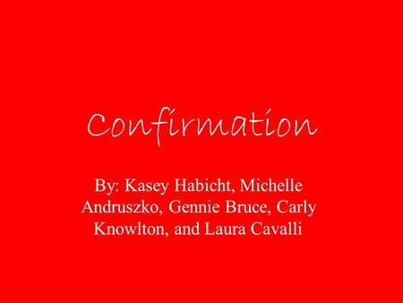 Confirmation By: Kasey Habicht, Michelle Andruszko, Gennie Bruce, Carly Knowlton, and Laura Cavalli.