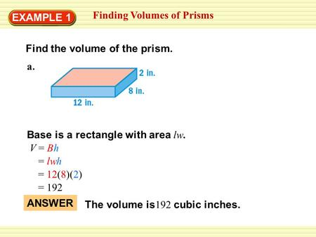 EXAMPLE 1 Finding Volumes of Prisms Find the volume of the prism. Base is a rectangle with area lw. V = Bh = lwh = 12(8)(2) = 192 ANSWER The volume is.