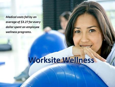 Worksite Wellness 1 Medical costs fall by an average of $3.27 for every dollar spent on employee wellness programs.