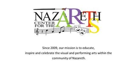 Since 2009, our mission is to educate, inspire and celebrate the visual and performing arts within the community of Nazareth.