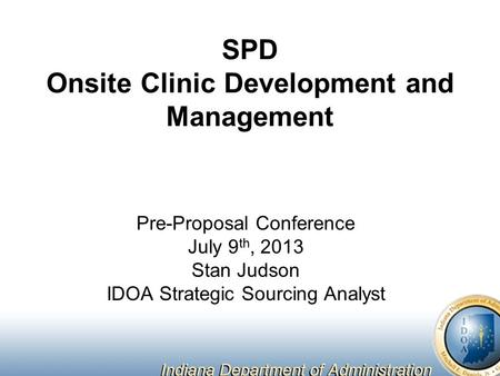SPD Onsite Clinic Development and Management Pre-Proposal Conference July 9 th, 2013 Stan Judson IDOA Strategic Sourcing Analyst.
