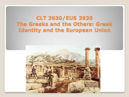 CLT 3930/EUS 3930 The Greeks and the Others: Greek Identity and the European Union.