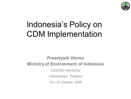 Prasetyadi Utomo Ministry of Environment of Indonesia CD4CDM Workshop Pathumthani, Thailand 19 – 21 October, 2005 Indonesia's Policy on CDM Implementation.
