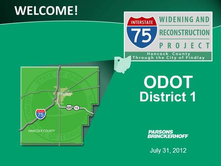 WELCOME! July 31, 2012 ODOT District 1. www.transportation.ohio.gov 2 July 31, 2012 PURPOSE OF TONIGHT'S MEETING Introduce the project –Reconstruct I-75.