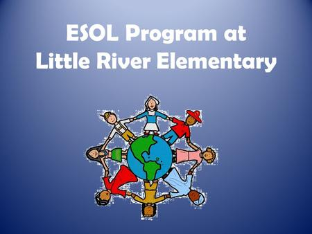 ESOL Program at Little River Elementary. Who Qualifies? Three questions on registration form: – Language that student first spoke – Language spoken at.