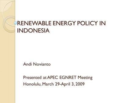 RENEWABLE ENERGY POLICY IN INDONESIA Andi Novianto Presented at APEC EGNRET Meeting Honolulu, March 29-April 3, 2009.