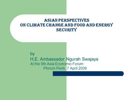 Asian perspectives on Climate Change and Food and Energy Security by H.E. Ambassador Ngurah Swajaya At the 5th Asia Economic Forum Phnom Penh, 7 April.