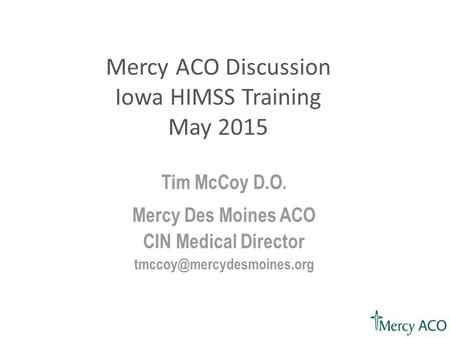 Tim McCoy D.O. Mercy Des Moines ACO CIN Medical Director Mercy ACO Discussion Iowa HIMSS Training May 2015.