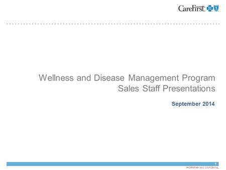 1 PROPRIETARY AND CONFIDENTIAL Wellness and Disease Management Program Sales Staff Presentations September 2014 May 23, 2013.