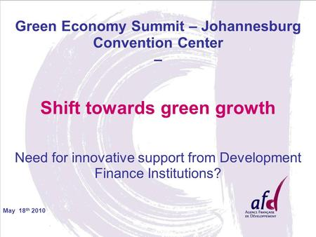 May 18 th 2010 Green Economy Summit – Johannesburg Convention Center – Shift towards green growth Need for innovative support from Development Finance.