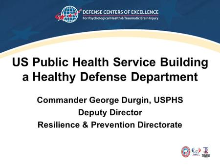 US Public Health Service Building a Healthy Defense Department Commander George Durgin, USPHS Deputy Director Resilience & Prevention Directorate.