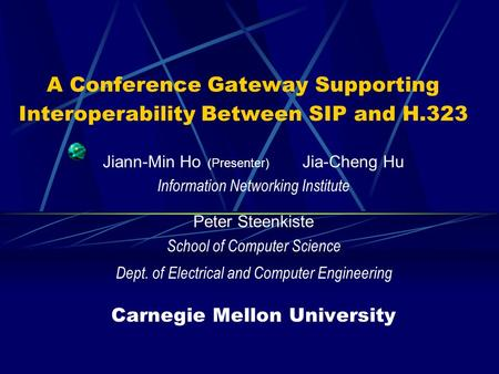 A Conference Gateway Supporting Interoperability Between SIP and H.323 Jiann-Min Ho (Presenter) Jia-Cheng Hu Information Networking Institute Peter Steenkiste.