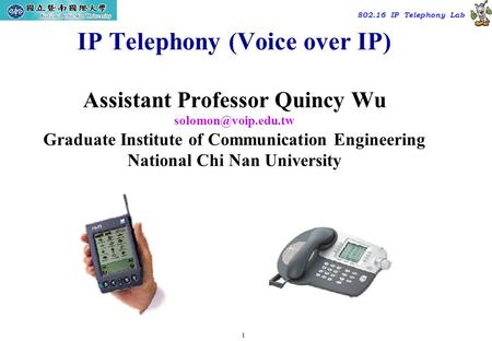 1 TAC2000/2000.7 802.16 IP Telephony Lab IP Telephony (Voice over IP) Assistant Professor Quincy Wu Graduate Institute of Communication.