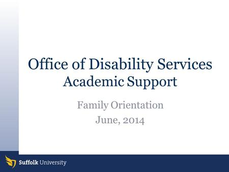 Office of Disability Services Academic Support Family Orientation June, 2014.