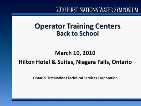 Operator Training Centers Back to School March 10, 2010 Hilton Hotel & Suites, Niagara Falls, Ontario Ontario First Nations Technical Services Corporation.