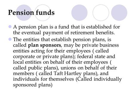 Pension funds A pension plan is a fund that is established for the eventual payment of retirement benefits. The entities that establish pension plans,