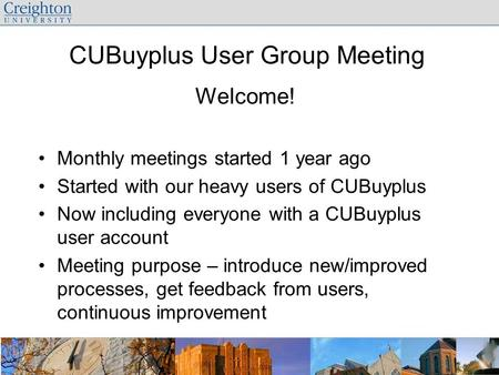 CUBuyplus User Group Meeting Welcome! Monthly meetings started 1 year ago Started with our heavy users of CUBuyplus Now including everyone with a CUBuyplus.