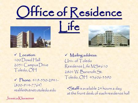 Office of Residence Life Location: 100 Dowd Hall 2051 Campus Drive Toledo, OH Phone: 419-530-2941- (800-914-7764) Mailing address:
