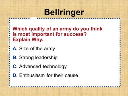 Bellringer A.A B.B C.C D.D Which quality of an army do you think is most important for success? Explain Why. A.Size of the army B.Strong leadership C.Advanced.