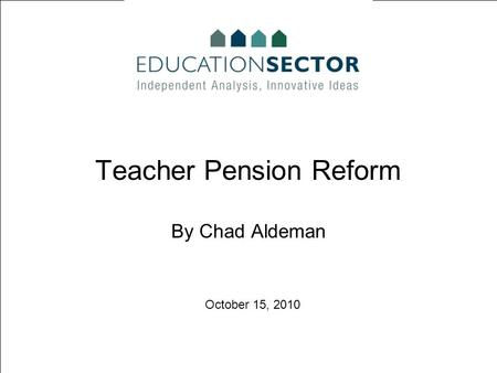 October 15, 2010 Teacher Pension Reform By Chad Aldeman.