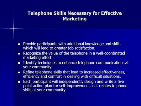 Telephone Skills Necessary for Effective Marketing Provide participants with additional knowledge and skills which will lead to greater job satisfaction.