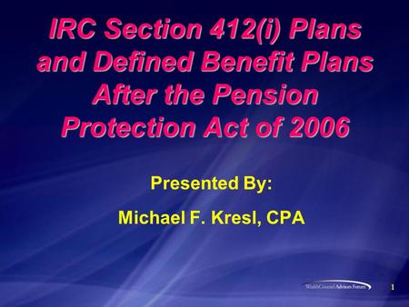 1 IRC Section 412(i) Plans and Defined Benefit Plans After the Pension Protection Act of 2006 Presented By: Michael F. Kresl, CPA.