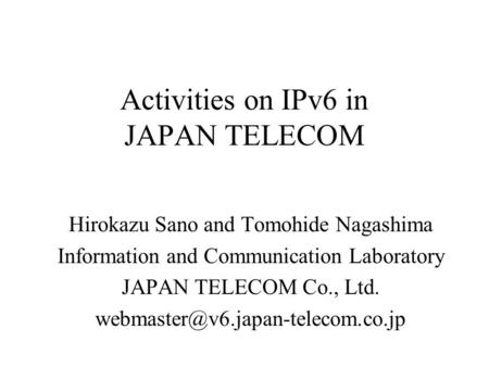 Activities on IPv6 in JAPAN TELECOM Hirokazu Sano and Tomohide Nagashima Information and Communication Laboratory JAPAN TELECOM Co., Ltd.