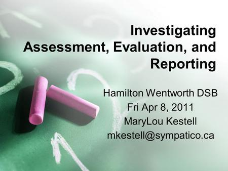Investigating Assessment, Evaluation, and Reporting Hamilton Wentworth DSB Fri Apr 8, 2011 MaryLou Kestell