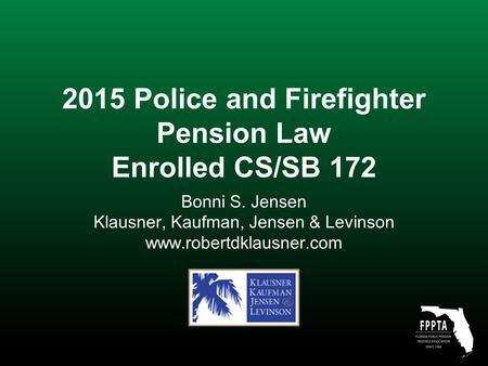 2015 Police and Firefighter Pension Law Enrolled CS/SB 172 Bonni S. Jensen Klausner, Kaufman, Jensen & Levinson www.robertdklausner.com.