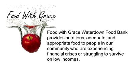 Food with Grace Waterdown Food Bank provides nutritious, adequate, and appropriate food to people in our community who are experiencing financial crises.