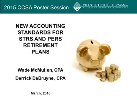 2015 CCSA Poster Session NEW ACCOUNTING STANDARDS FOR STRS AND PERS RETIREMENT PLANS Wade McMullen, CPA Derrick DeBruyne, CPA March, 2015.