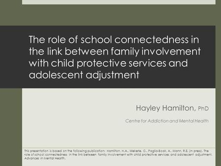 The role of school connectedness in the link between family involvement with child protective services and adolescent adjustment Hayley Hamilton, PhD Centre.