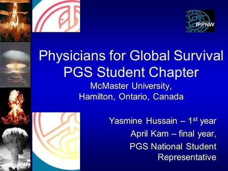 Physicians for Global Survival PGS Student Chapter McMaster University, Hamilton, Ontario, Canada Yasmine Hussain – 1 st year April Kam – final year, PGS.
