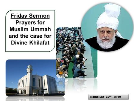 Friday Sermon Prayers for Muslim Ummah and the case for Divine Khilafat February 25 th, 2010.