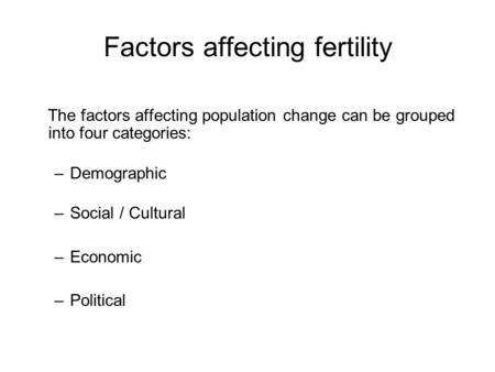 Factors affecting fertility The factors affecting population change can be grouped into four categories: –Demographic –Social / Cultural –Economic –Political.