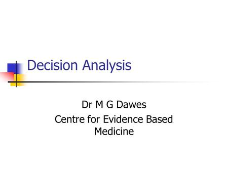 Decision Analysis Dr M G Dawes Centre for Evidence Based Medicine.