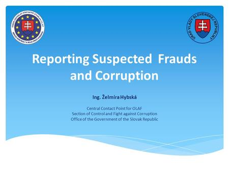 Reporting Suspected Frauds and Corruption Ing. Želmíra Hybská Central Contact Point for OLAF Section of Control and Fight against Corruption Office of.