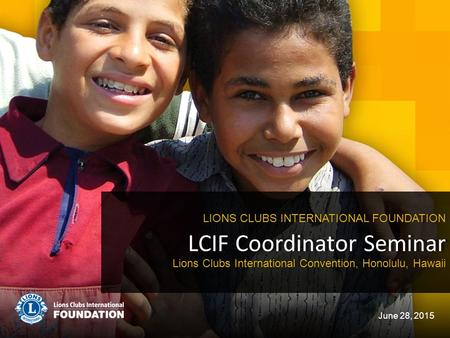 LCIF Coordinator Seminar LIONS CLUBS INTERNATIONAL FOUNDATION June 28, 2015 Lions Clubs International Convention, Honolulu, Hawaii.