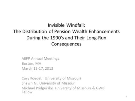 Invisible Windfall: The Distribution of Pension Wealth Enhancements During the 1990's and Their Long-Run Consequences AEFP Annual Meetings Boston, MA March.