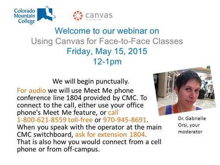 Welcome to our webinar on Using Canvas for Face-to-Face Classes Friday, May 15, 2015 12-1pm We will begin punctually. For audio we will use Meet Me phone.