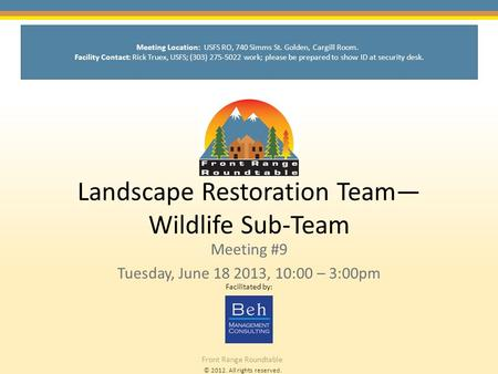 © 2012. All rights reserved. Front Range Roundtable Landscape Restoration Team— Wildlife Sub-Team Meeting #9 Tuesday, June 18 2013, 10:00 – 3:00pm Facilitated.