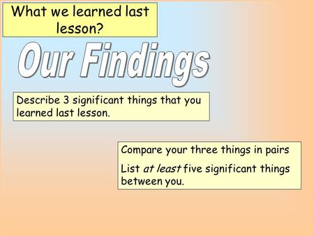 Describe 3 significant things that you learned last lesson. What we learned last lesson? Compare your three things in pairs List at least five significant.
